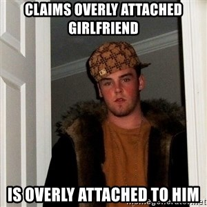 Scumbag Steve - claims overly attached girlfriend  is overly attached to him