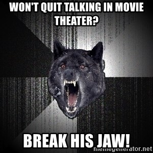 Insanity Wolf - won't quit talking in movie theater? break his jaw!