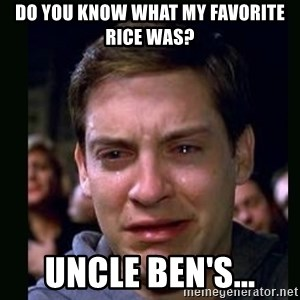 crying peter parker - DO YOU KNOW WHAT MY FAVORITE RICE WAS? UNCLE BEN'S...