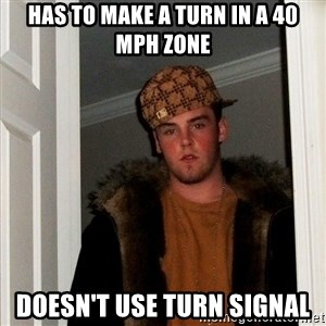 Scumbag Steve - hAS TO MAKE A TURN IN A 40 MPH ZONE DOESN'T USE TURN SIGNAL