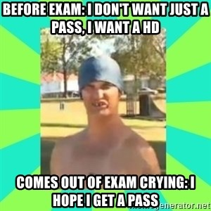 Nek minnit man - BEFORE EXAM: I DON'T WANT JUST A PASS, I WANT A HD COMES OUT OF EXAM CRYING: I HOPE I GET A PASS