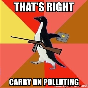 Socially Fed Up Penguin - THAT'S RIGHT  CARRY ON POLLUTING