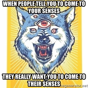 God's Consciousness Wolf - when people tell you to come to your senses they really want you to come to their senses