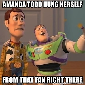 ORIGINAL TOY STORY - Amanda todd hung herself from that fan right there