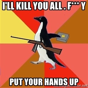 Socially Fed Up Penguin - I'LL KILL YOU ALL . F*** Y PUT YOUR HANDS UP