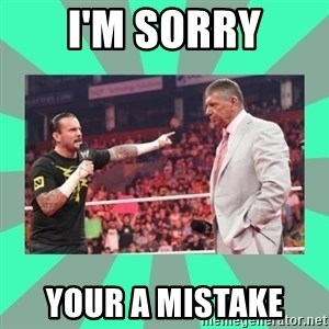 CM Punk Apologize! - I'M SORRY YOUR A MISTAKE