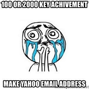 crying - 100 or 2000 key achivement make yahoo email address