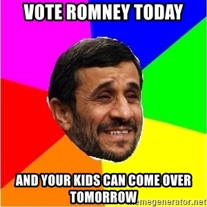 Irans President - vote romney today and your kids can come over tomorrow