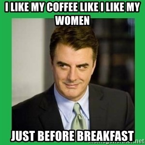 Mr.Big - I like my coffee like I like my women just before breakfast