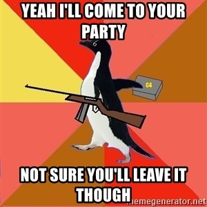 Socially Fed Up Penguin - YEAH I'LL COME TO YOUR PARTY NOT SURE YOU'LL LEAVE IT THOUGH