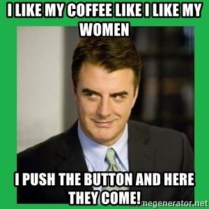 Mr.Big - I like my coffee like I like my women I push the button and here they come!