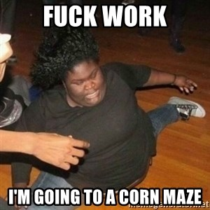 Its friday niggas - Fuck work I'm going to a corN maZe