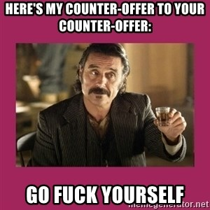 Al-Swearengen-Bastard - here's my counter-offer to your counter-offer:  GO FUCK YOURSELF