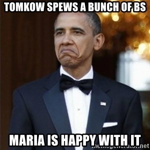 Not Bad Obama - tomkow spews a bunch of bs maria is happy with it