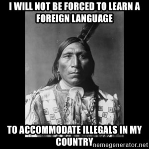 Native american - I will not be forced to learn a foreign language to accommodate illegals in my country