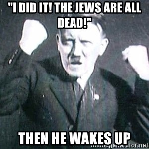 """Successful Hitler - """"I did it! the jews are all dead!"""" then he wakes up"""