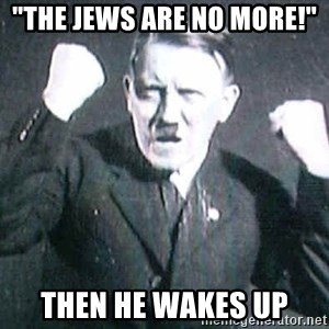 """Successful Hitler - """"the jews are no more!""""  then he wakes up"""