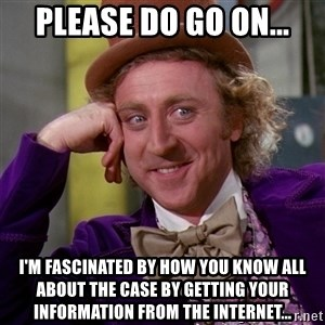 Willy Wonka - please do go on... i'm fascinated by how you know all about the case by getting your information from the internet...