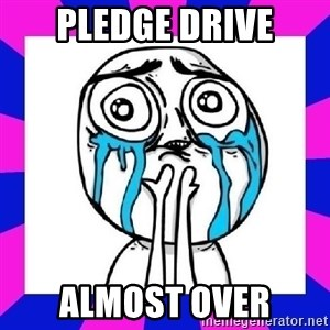 tears of joy dude - pledge drive almost over