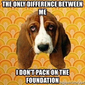 SAD DOG - THE ONLY DIFFERENCE BETWEEN ME  I DON'T PACK ON THE FOUNDATION