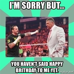 CM Punk Apologize! - I'M SORRY BUT... YOU HAVEN'T SAID HAPPY BRITHDAY TO ME YET.