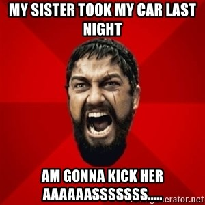 THIS IS SPARTAAA!!11!1 - my sister took my car last night am gonna kick her aaaaaasssssss.....