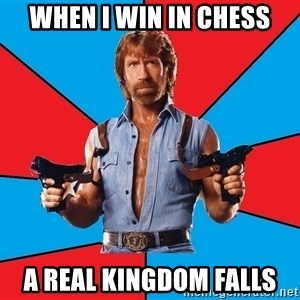 Chuck Norris  - when i win in chess a real kingdom falls