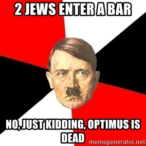Advice Hitler - 2 JEWS ENTER A BAR NO, JUST KIDDING, OPTIMUS IS DEAD