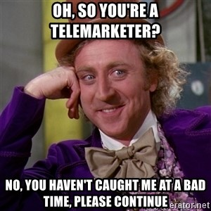 Willy Wonka - Oh, so you're a telemarketer? No, you haven't caught me at a bad time, please continue
