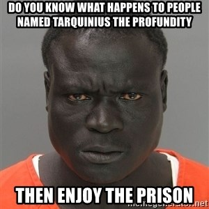 Jailnigger - DO YOU KNOW WHAT HAPPENS TO PEOPLE NAMED TARQUINIUS THE PROFUNDITY THEN ENJOY THE PRISON