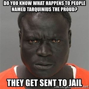 Jailnigger - DO YOU KNOW WHAT HAPPENS TO PEOPLE NAMED TARQUINIUS THE PROUD? THEY GET SENT TO JAIL