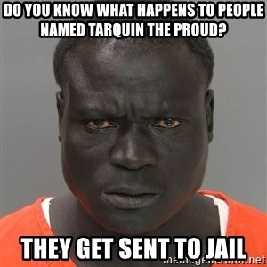 Jailnigger - DO YOU KNOW WHAT HAPPENS TO PEOPLE NAMED TARQUIN THE PROUD? THEY GET SENT TO JAIL