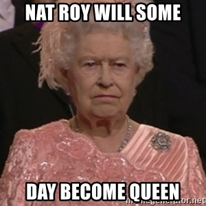 the queen olympics - NAT ROY WILL SOME DAY BECOME QUEEN
