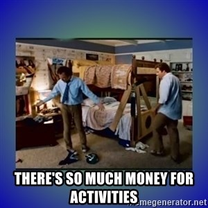 There's so much more room - There's so much money for activities