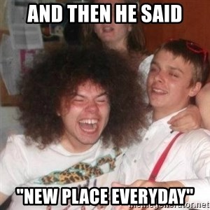 """'And Then He Said' Guy - And then he said """"New place everyday"""""""