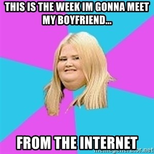 Fat Girl - This is the week im gonna meet my boyfriend... from the internet