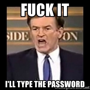 Fuck it meme - Fuck IT I'LL TYPE THE PASSWORD