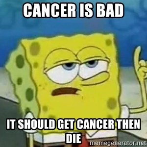 Tough Spongebob - CANCER IS BAD IT SHOULD GET CANCER THEN DIE