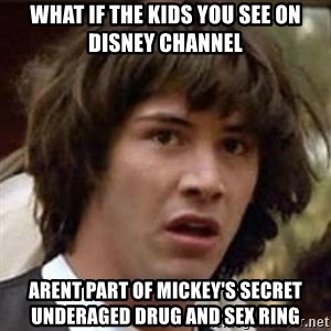 Conspiracy Keanu - what if the kids you see on disney channel arent part of mickey's secret underaged drug and sex ring