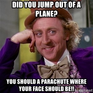 Willy Wonka - did you jump out of a plane? you should a parachute where your face should be!!