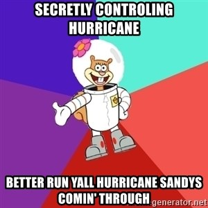 Sandy Spongebob - secretly controling hurricane better run yall hurricane sandys comin' through