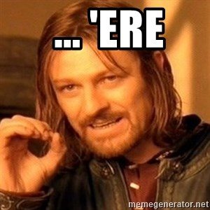 One Does Not Simply -  ... 'ere