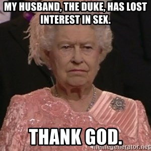 the queen olympics - my husband, the duke, has lost interest in sex. thank god.