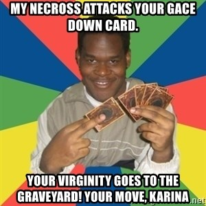 Yugioh! Nigga - my necross attacks your gace down card. your virginity goes to the graveyard! your move, karina