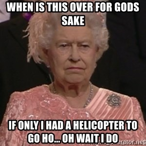 the queen olympics - WHEN IS THIS OVER FOR GODS SAKE IF ONLY I HAD A HELICOPTER TO GO HO... OH WAIT I DO