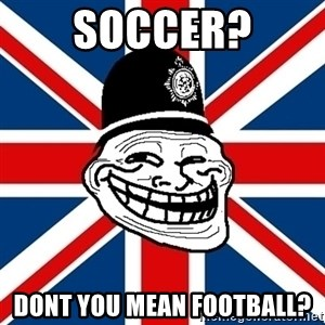 British Troll - SOCCER? DONT YOU MEAN FOOTBALL?