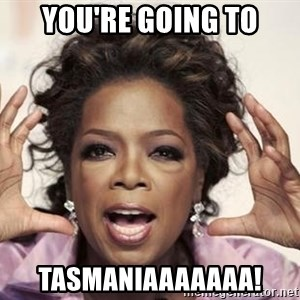 oprah - you're going to Tasmaniaaaaaaa!