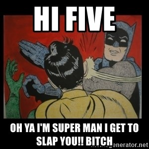Batman Slappp - hi five  oh ya i'm super man i get to slap you!! bitch