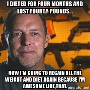 Will Sons of Guns - i dieted for four months and lost fourty pounds... now i'm going to regain all the weight and diet again because i'm awesome like that.