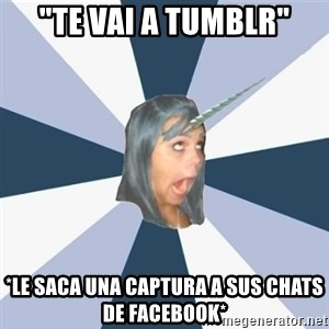 "Annoying Tumblr girls - ""Te vai a tumblr"" *le saca una captura a sus chats de facebook*"